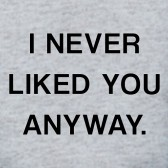 I-NEVER-LIKED-YOU-ANYWAY-T-Shirt