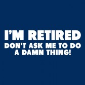 Im-Retired-Dont-Ask-Me-To-Do-A-Damn-Thing-Funny-T-Shirt
