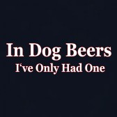 In-Dog-Beers-Ive-Only-Had-One-T-Shirt